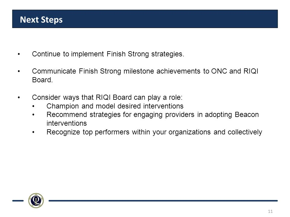 Next Steps Continue to implement Finish Strong strategies. Communicate Finish Strong milestone achievements to ONC and RIQI Board. Consider ways that