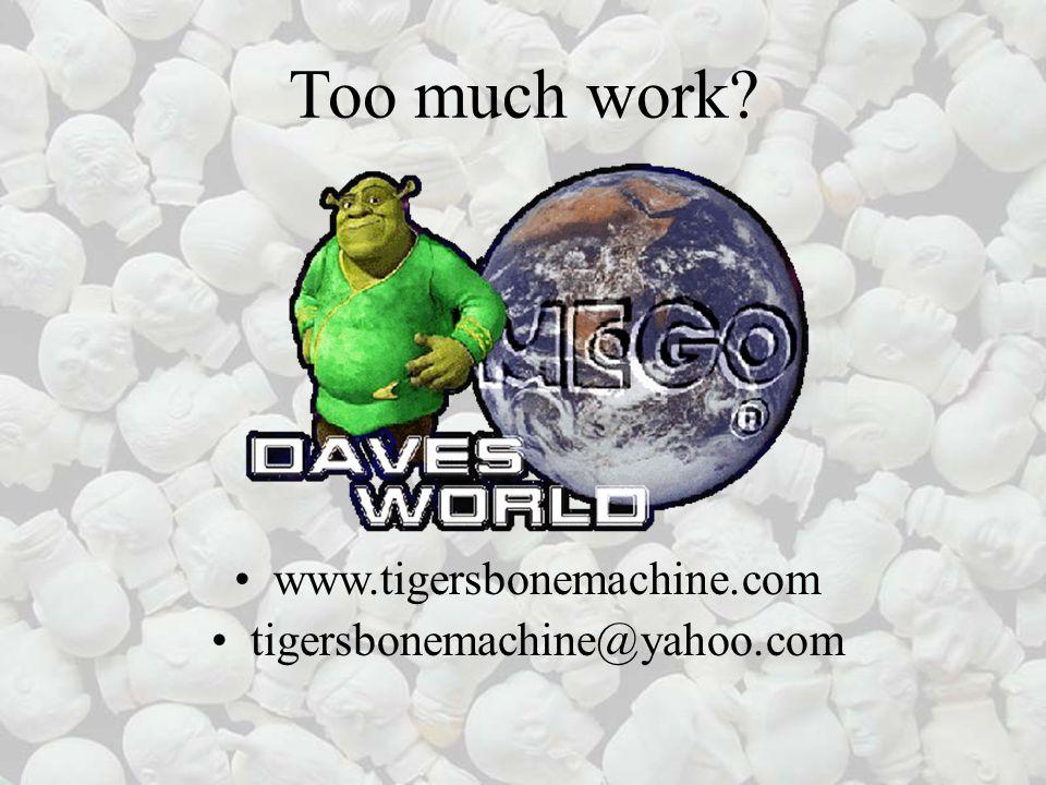 Too much work? www.tigersbonemachine.com tigersbonemachine@yahoo.com