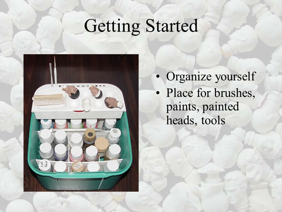 Getting Started Organize yourself Place for brushes, paints, painted heads, tools