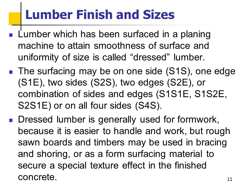 11 Lumber Finish and Sizes Lumber which has been surfaced in a planing machine to attain smoothness of surface and uniformity of size is called dresse