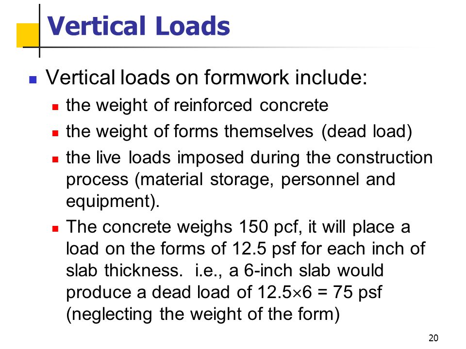 20 Vertical Loads Vertical loads on formwork include: the weight of reinforced concrete the weight of forms themselves (dead load) the live loads impo