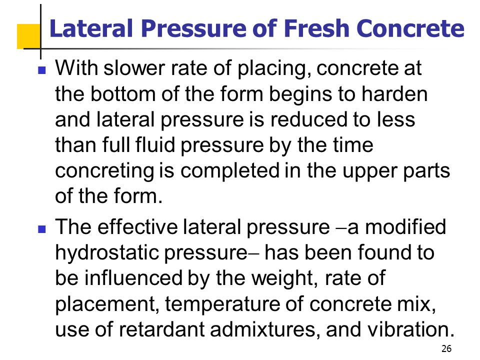 26 Lateral Pressure of Fresh Concrete With slower rate of placing, concrete at the bottom of the form begins to harden and lateral pressure is reduced