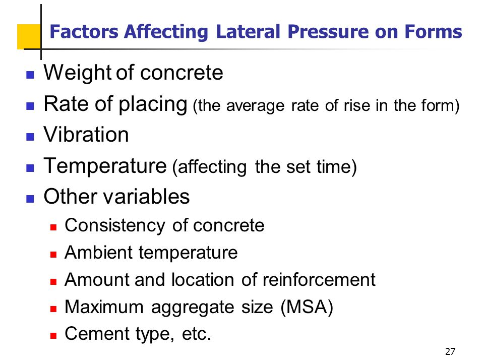 27 Factors Affecting Lateral Pressure on Forms Weight of concrete Rate of placing (the average rate of rise in the form) Vibration Temperature (affect
