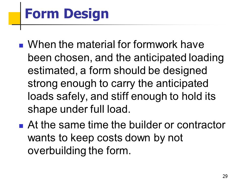 29 Form Design When the material for formwork have been chosen, and the anticipated loading estimated, a form should be designed strong enough to carr