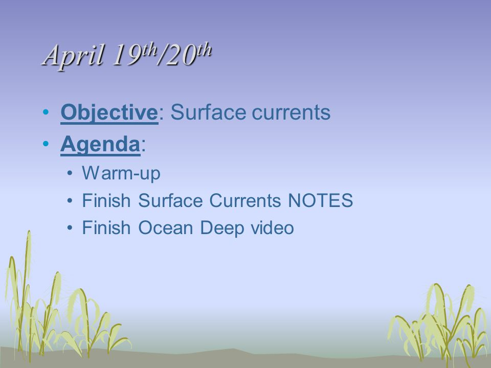 April 19 th /20 th Objective: Surface currents Agenda: Warm-up Finish Surface Currents NOTES Finish Ocean Deep video