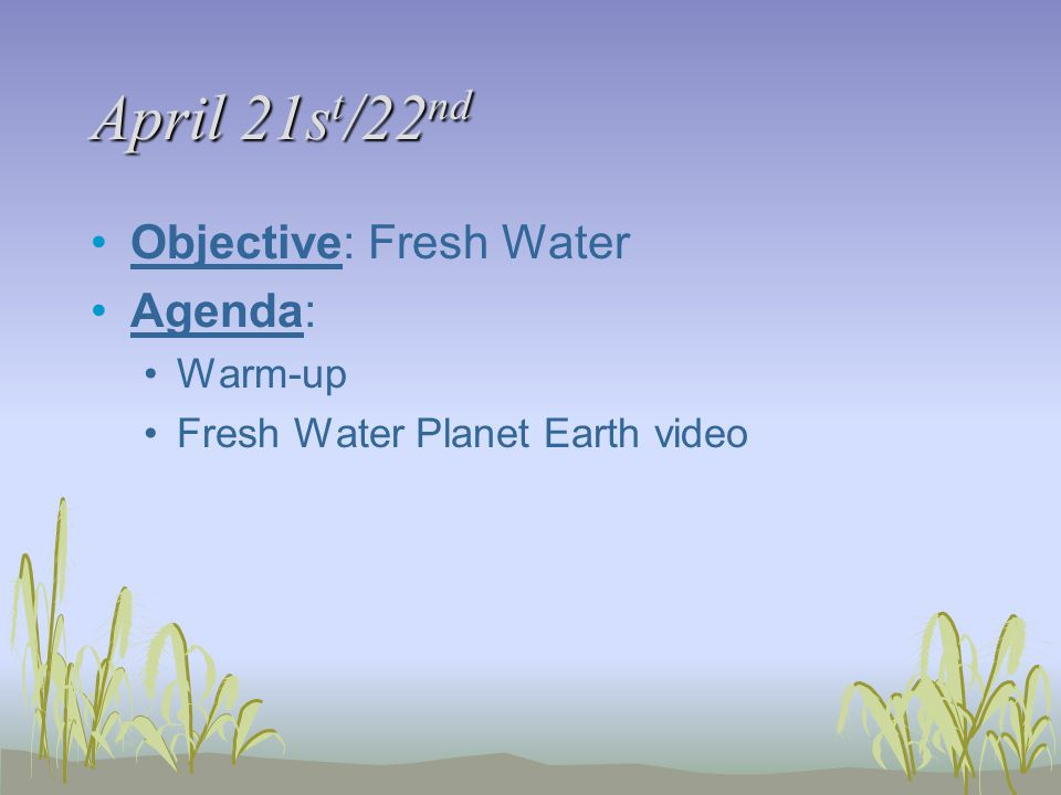 April 21s t /22 nd Objective: Fresh Water Agenda: Warm-up Fresh Water Planet Earth video