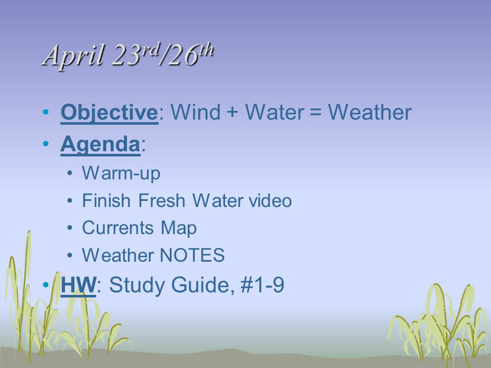 April 23 rd /26 th Objective: Wind + Water = Weather Agenda: Warm-up Finish Fresh Water video Currents Map Weather NOTES HW: Study Guide, #1-9
