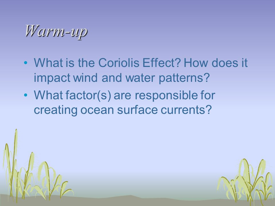 Warm-up What is the Coriolis Effect. How does it impact wind and water patterns.