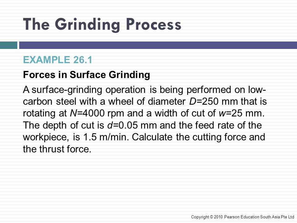 The Grinding Process EXAMPLE 26.1 Forces in Surface Grinding A surface-grinding operation is being performed on low- carbon steel with a wheel of diam