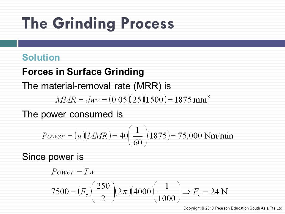 The Grinding Process Solution Forces in Surface Grinding The material-removal rate (MRR) is The power consumed is Since power is Copyright © 2010 Pear