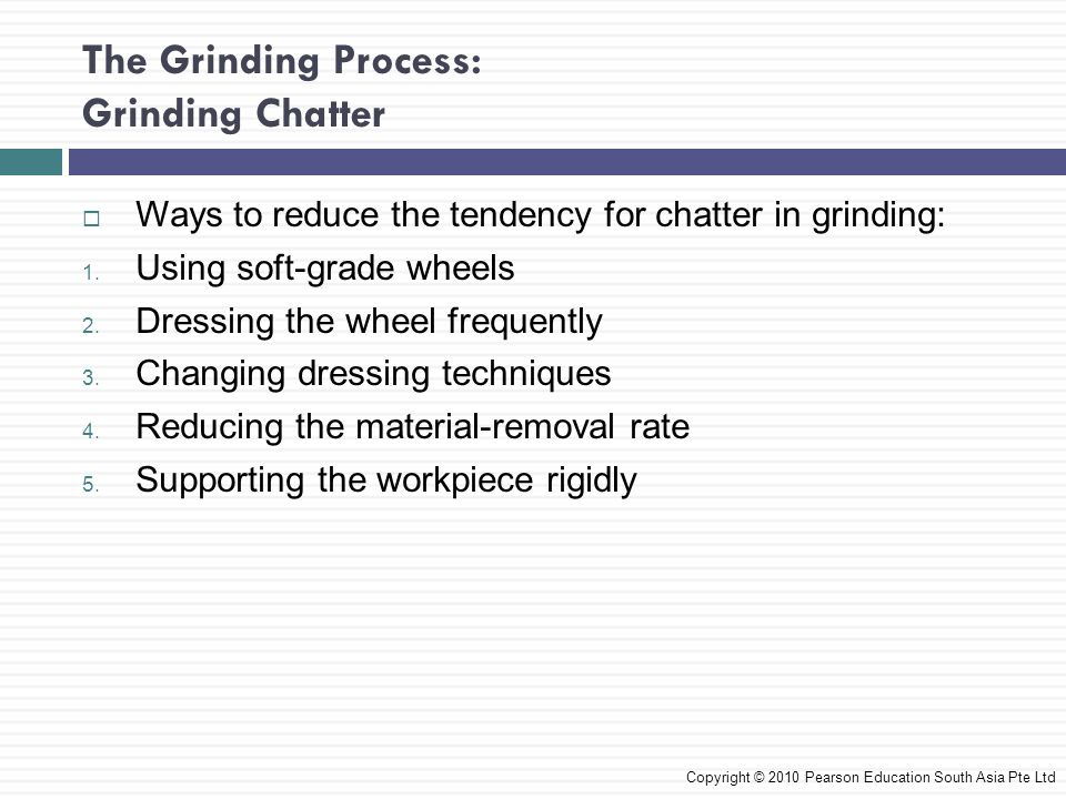The Grinding Process: Grinding Chatter Ways to reduce the tendency for chatter in grinding: 1. Using soft-grade wheels 2. Dressing the wheel frequentl