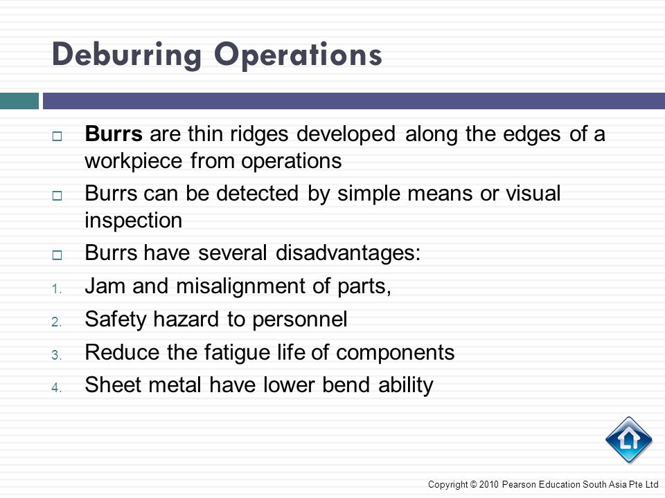 Deburring Operations Burrs are thin ridges developed along the edges of a workpiece from operations Burrs can be detected by simple means or visual in