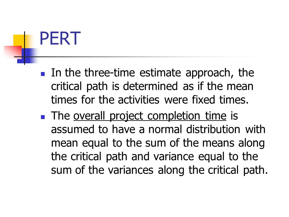 PERT In the three-time estimate approach, the critical path is determined as if the mean times for the activities were fixed times. The overall projec
