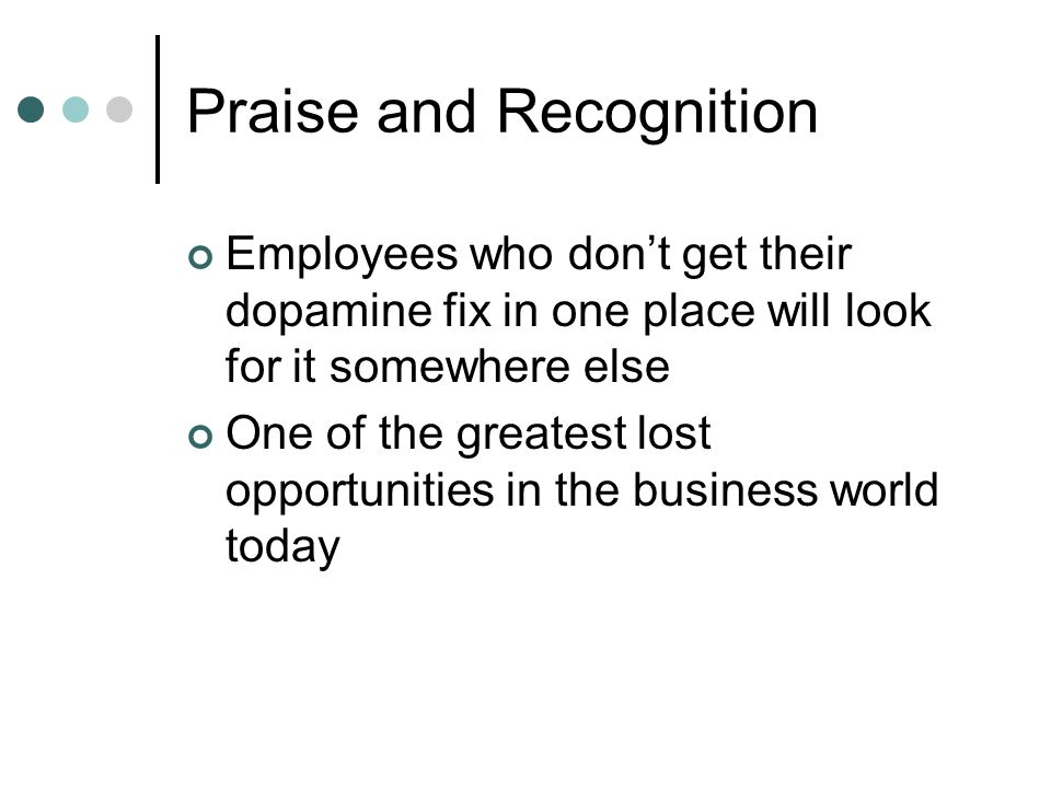 Praise and Recognition Employees who dont get their dopamine fix in one place will look for it somewhere else One of the greatest lost opportunities in the business world today