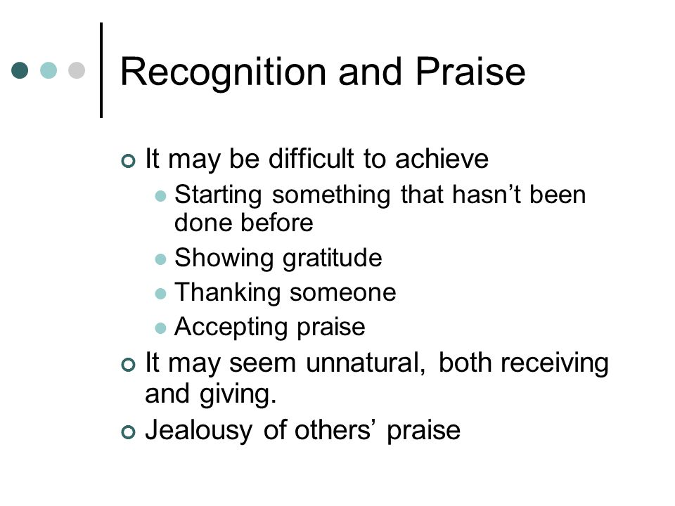 Recognition and Praise It may be difficult to achieve Starting something that hasnt been done before Showing gratitude Thanking someone Accepting praise It may seem unnatural, both receiving and giving.