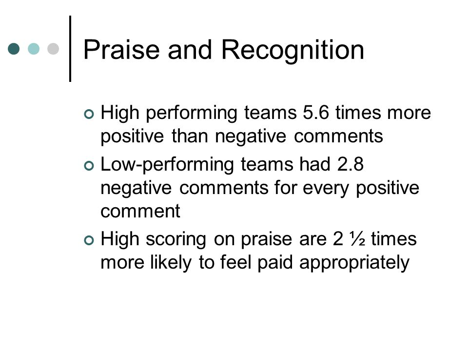 Praise and Recognition High performing teams 5.6 times more positive than negative comments Low-performing teams had 2.8 negative comments for every positive comment High scoring on praise are 2 ½ times more likely to feel paid appropriately
