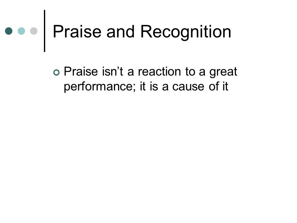 Praise and Recognition Praise isnt a reaction to a great performance; it is a cause of it