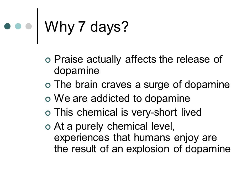 Why 7 days? Praise actually affects the release of dopamine The brain craves a surge of dopamine We are addicted to dopamine This chemical is very-sho