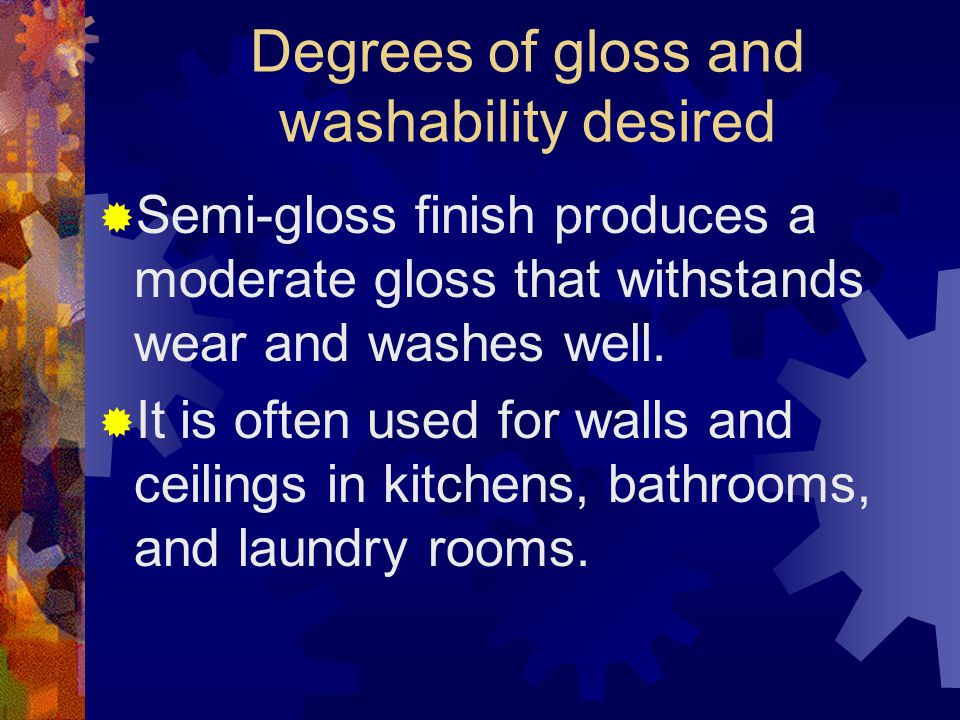Degrees of gloss and washability desired Flat finish, sometimes called an eggshell finish, can be washed occasionally and dries with little gloss.