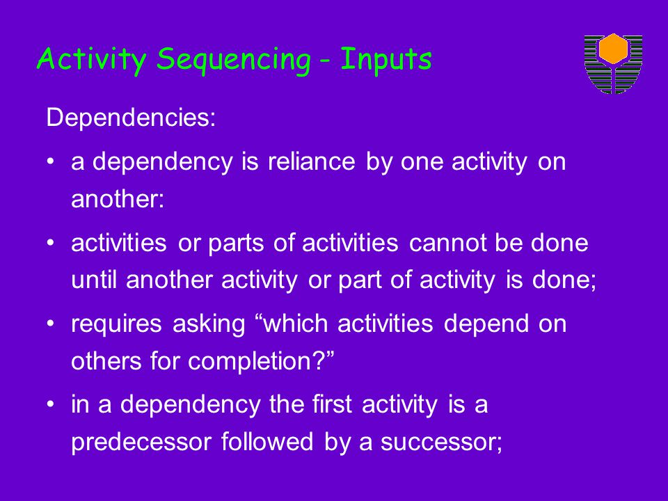 Dependencies: a dependency is reliance by one activity on another: activities or parts of activities cannot be done until another activity or part of activity is done; requires asking which activities depend on others for completion.