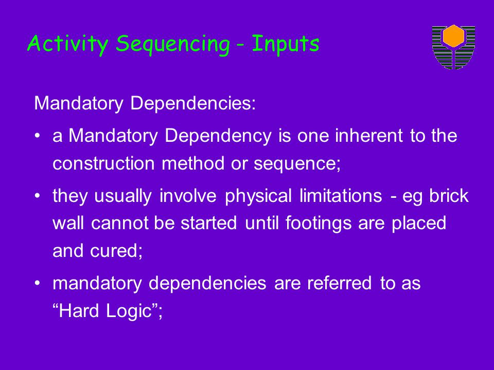 Mandatory Dependencies: a Mandatory Dependency is one inherent to the construction method or sequence; they usually involve physical limitations - eg brick wall cannot be started until footings are placed and cured; mandatory dependencies are referred to as Hard Logic; Activity Sequencing - Inputs