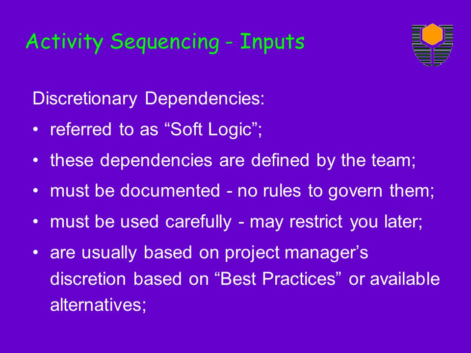Discretionary Dependencies: referred to as Soft Logic; these dependencies are defined by the team; must be documented - no rules to govern them; must