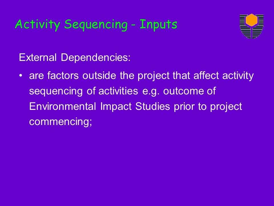 External Dependencies: are factors outside the project that affect activity sequencing of activities e.g. outcome of Environmental Impact Studies prio
