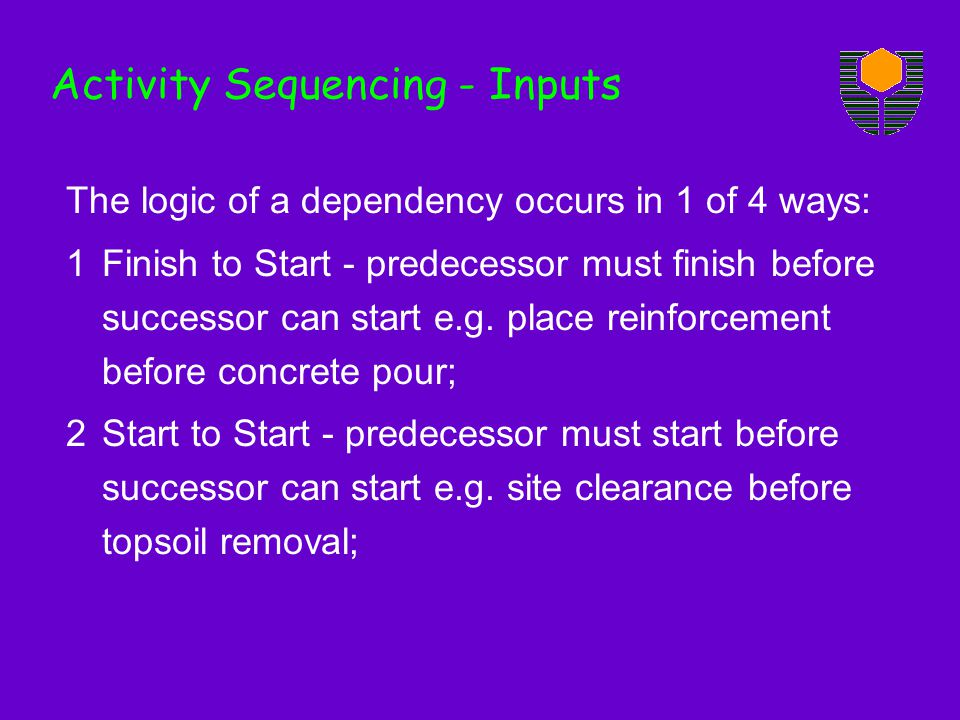 The logic of a dependency occurs in 1 of 4 ways: 1Finish to Start - predecessor must finish before successor can start e.g. place reinforcement before