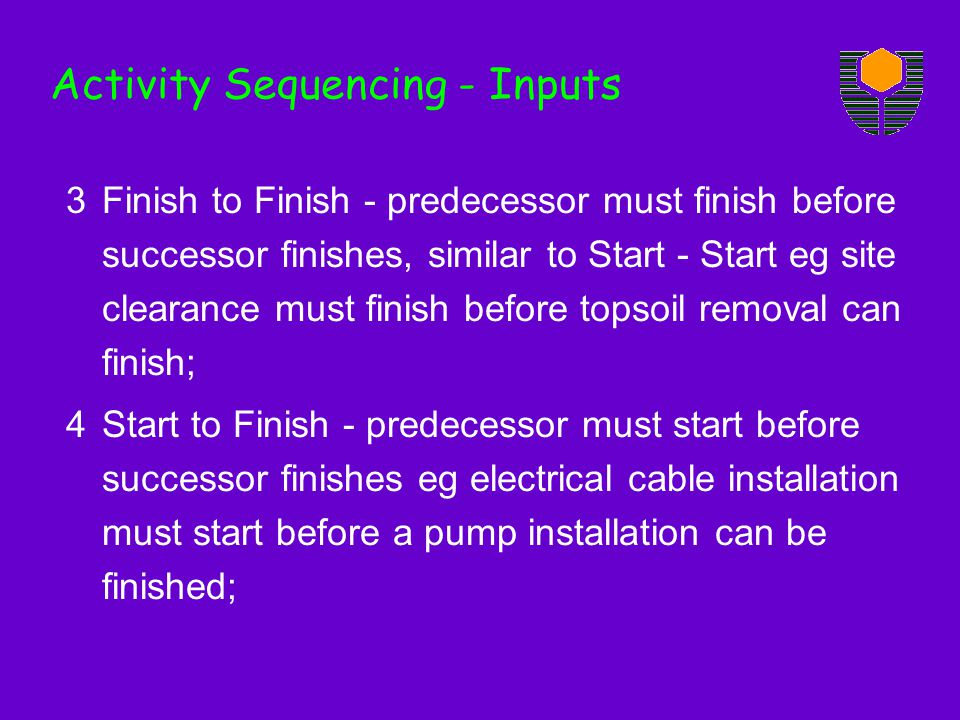 Activity Sequencing - Inputs 3Finish to Finish - predecessor must finish before successor finishes, similar to Start - Start eg site clearance must finish before topsoil removal can finish; 4Start to Finish - predecessor must start before successor finishes eg electrical cable installation must start before a pump installation can be finished;