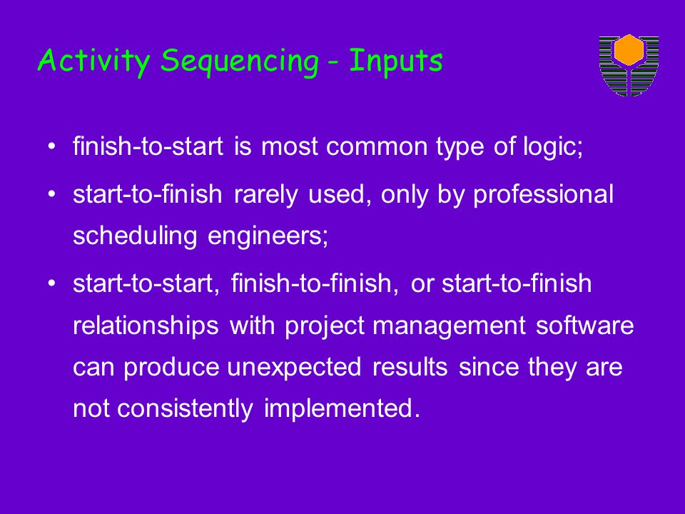Activity Sequencing - Inputs finish-to-start is most common type of logic; start-to-finish rarely used, only by professional scheduling engineers; sta