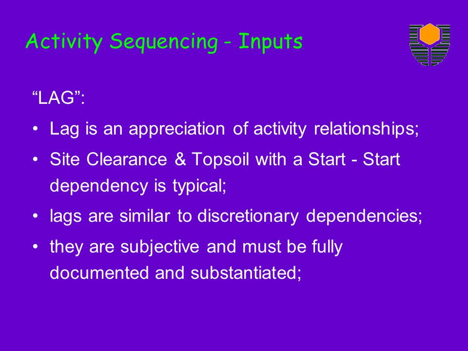 Activity Sequencing - Inputs LAG: Lag is an appreciation of activity relationships; Site Clearance & Topsoil with a Start - Start dependency is typical; lags are similar to discretionary dependencies; they are subjective and must be fully documented and substantiated;