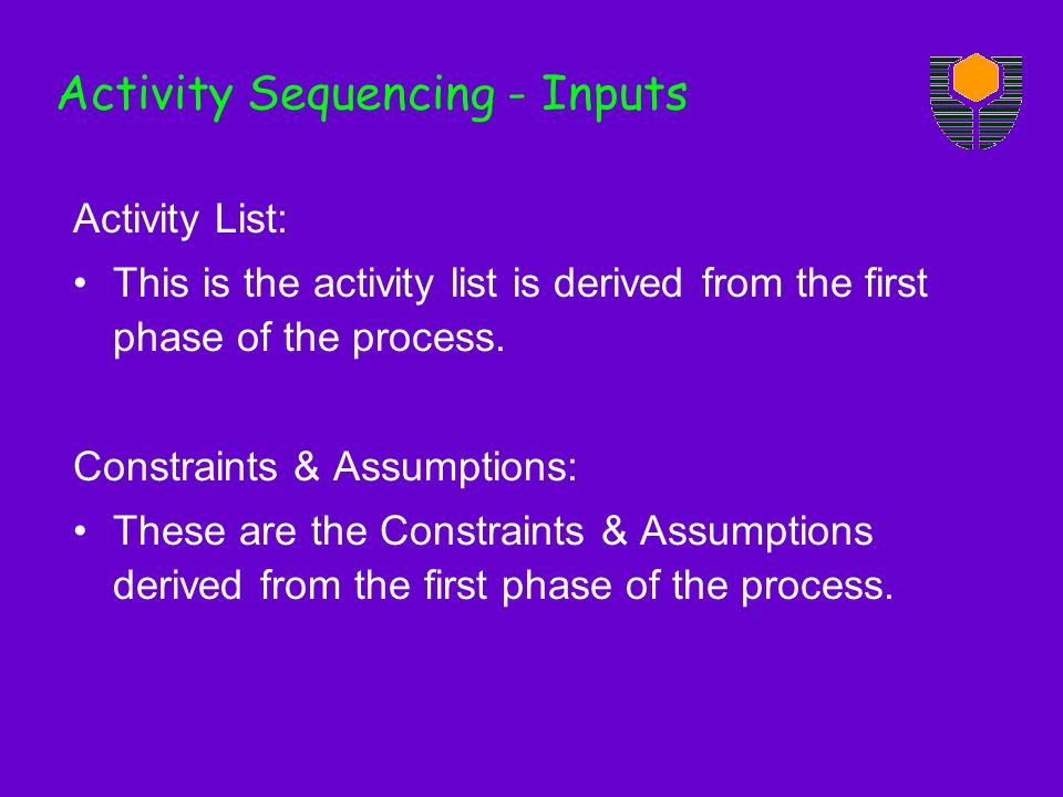 Activity List: This is the activity list is derived from the first phase of the process. Constraints & Assumptions: These are the Constraints & Assump