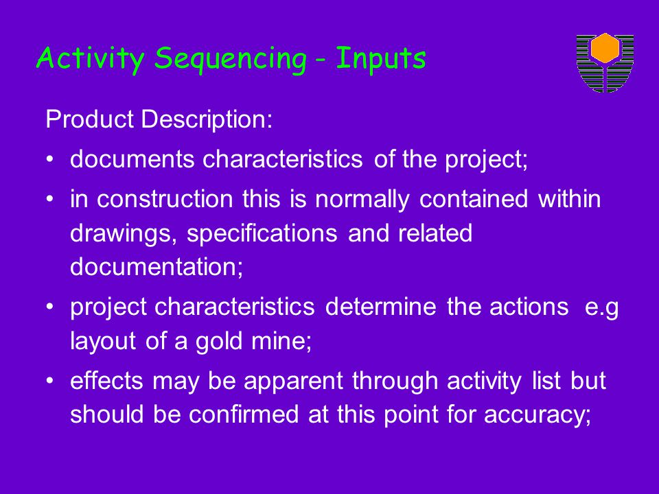 Product Description: documents characteristics of the project; in construction this is normally contained within drawings, specifications and related documentation; project characteristics determine the actions e.g layout of a gold mine; effects may be apparent through activity list but should be confirmed at this point for accuracy; Activity Sequencing - Inputs