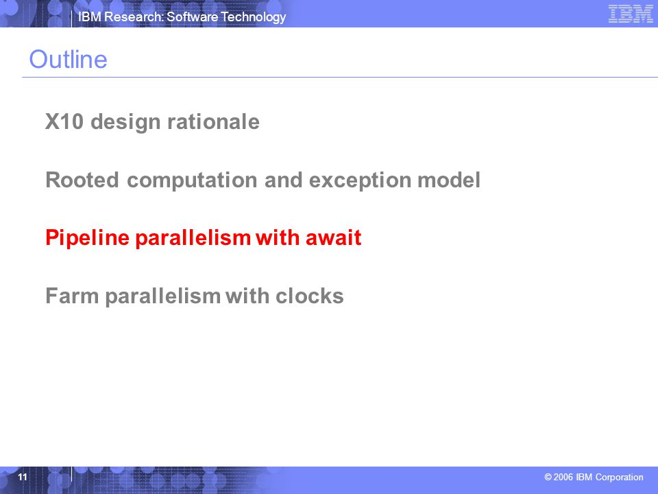 IBM Research: Software Technology © 2006 IBM Corporation 11 Outline X10 design rationale Rooted computation and exception model Pipeline parallelism with await Farm parallelism with clocks