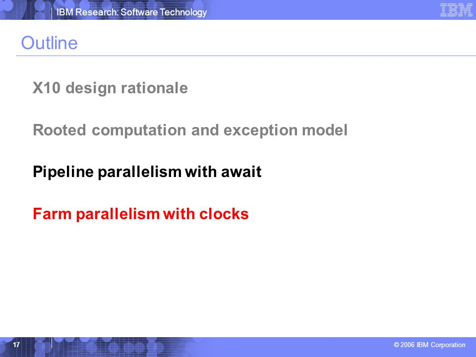 IBM Research: Software Technology © 2006 IBM Corporation 17 Outline X10 design rationale Rooted computation and exception model Pipeline parallelism with await Farm parallelism with clocks