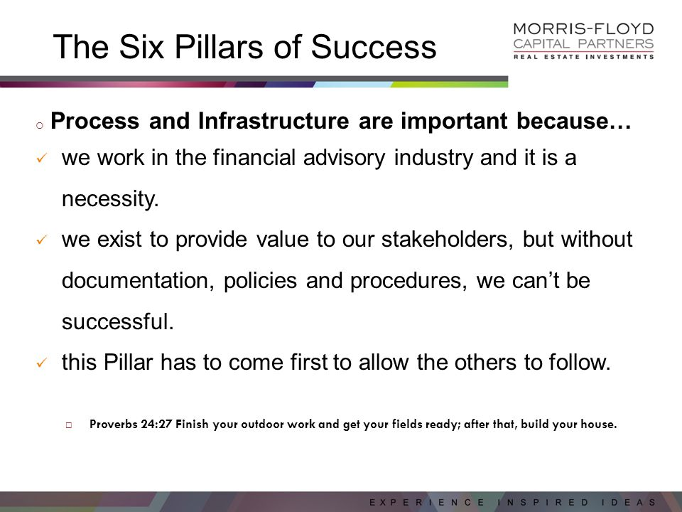 The Six Pillars of Success o Process and Infrastructure are important because… we work in the financial advisory industry and it is a necessity.