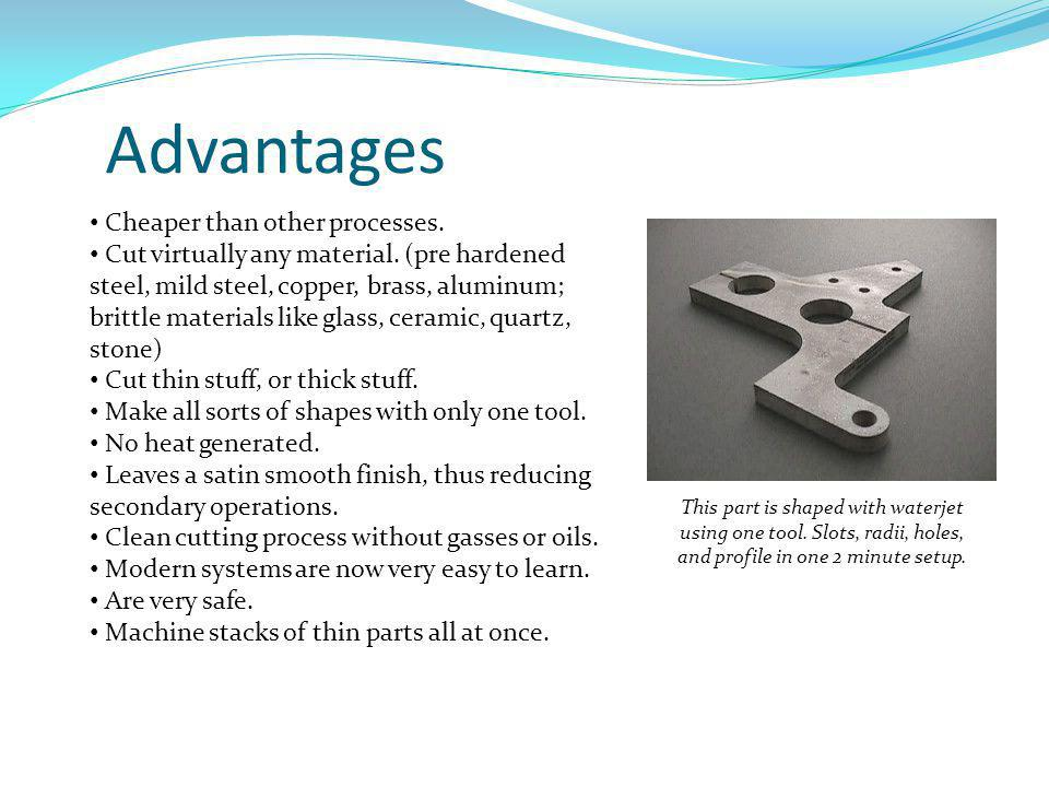 Advantages (continued) Unlike machining or grinding, waterjet cutting does not produce any dust or particles that are harmful if inhaled.