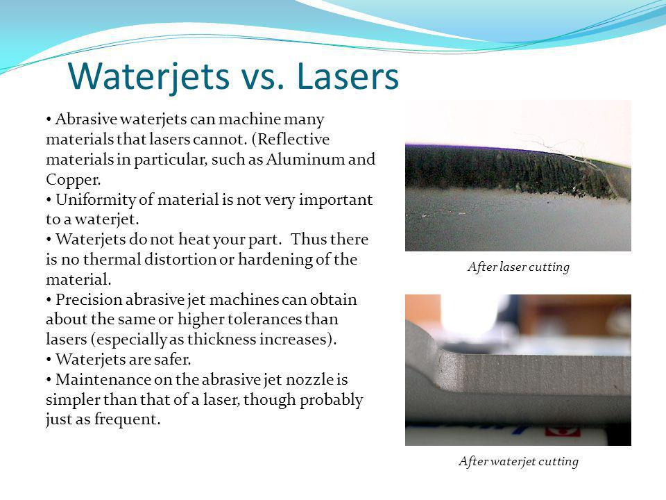 Waterjets vs. Lasers Abrasive waterjets can machine many materials that lasers cannot. (Reflective materials in particular, such as Aluminum and Coppe
