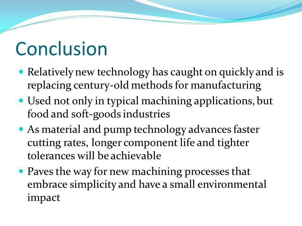 Conclusion Relatively new technology has caught on quickly and is replacing century-old methods for manufacturing Used not only in typical machining applications, but food and soft-goods industries As material and pump technology advances faster cutting rates, longer component life and tighter tolerances will be achievable Paves the way for new machining processes that embrace simplicity and have a small environmental impact