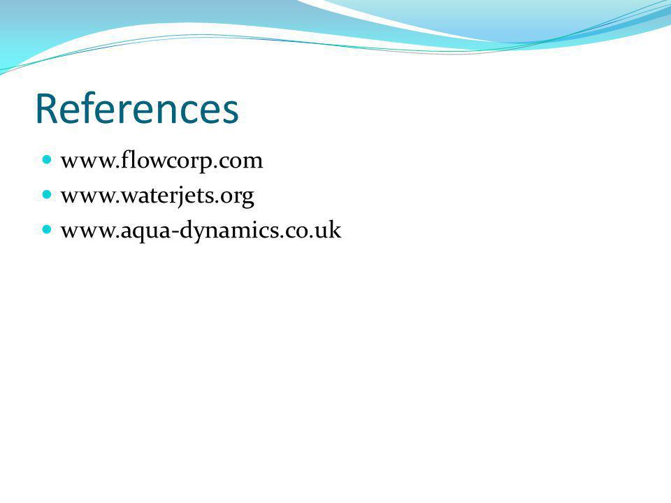 References www.flowcorp.com www.waterjets.org www.aqua-dynamics.co.uk