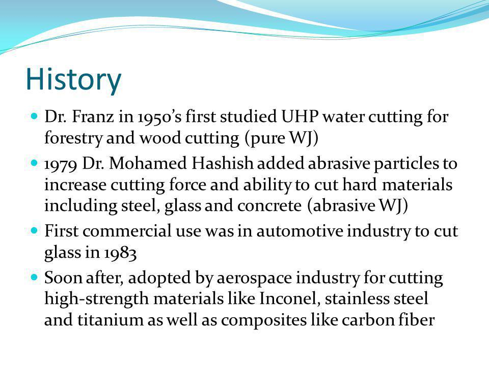 History Dr. Franz in 1950s first studied UHP water cutting for forestry and wood cutting (pure WJ) 1979 Dr. Mohamed Hashish added abrasive particles t