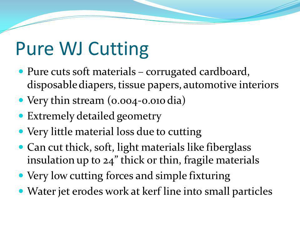 Pure WJ Cutting Pure cuts soft materials – corrugated cardboard, disposable diapers, tissue papers, automotive interiors Very thin stream (0.004-0.010 dia) Extremely detailed geometry Very little material loss due to cutting Can cut thick, soft, light materials like fiberglass insulation up to 24 thick or thin, fragile materials Very low cutting forces and simple fixturing Water jet erodes work at kerf line into small particles