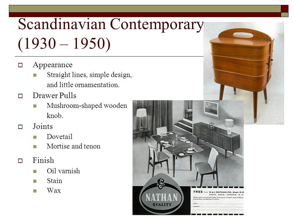 Scandinavian Contemporary (1930 – 1950) Appearance Straight lines, simple design, and little ornamentation.