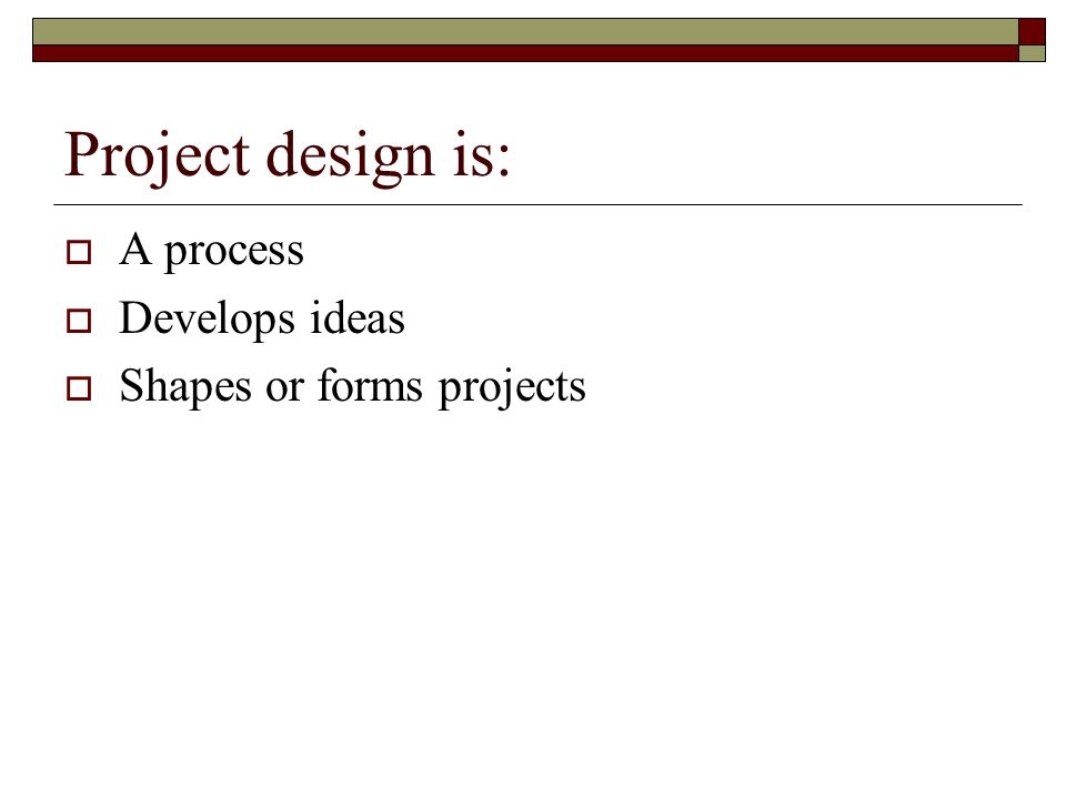Project design is: A process Develops ideas Shapes or forms projects