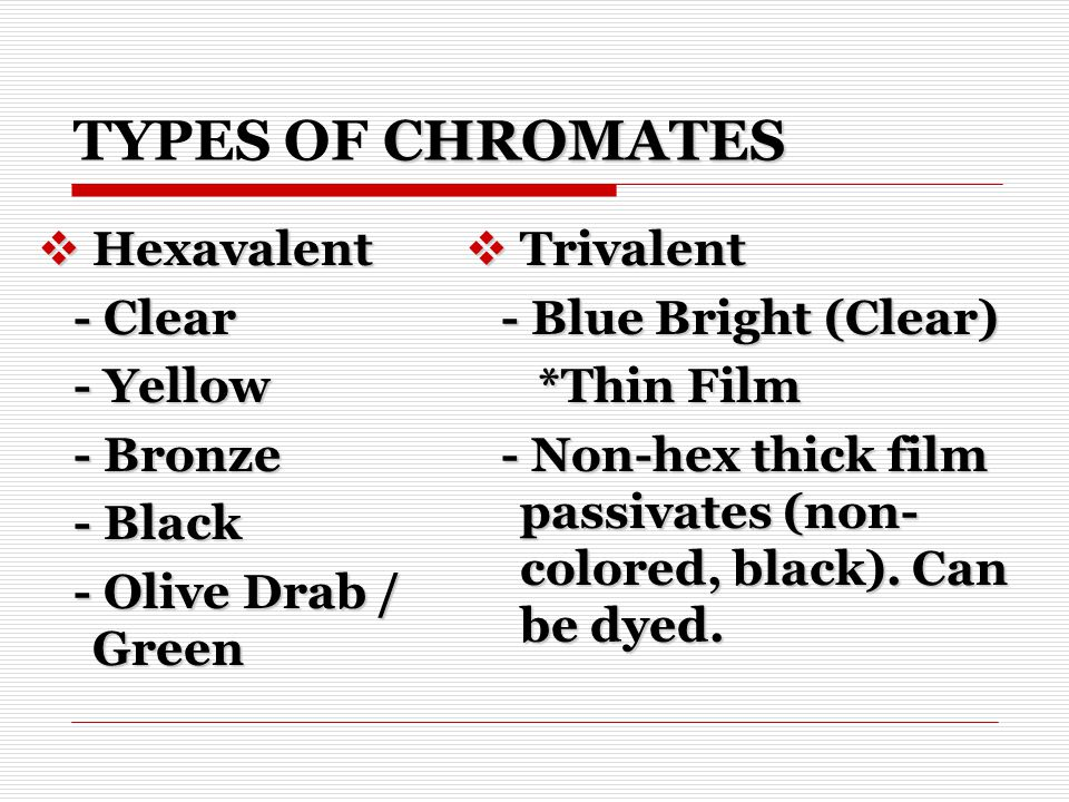 CHROMATES TYPES OF CHROMATES Hexavalent Hexavalent - Clear - Clear - Yellow - Yellow - Bronze - Bronze - Black - Black - Olive Drab / Green - Olive Drab / Green Trivalent Trivalent - Blue Bright (Clear) - Blue Bright (Clear) *Thin Film *Thin Film - Non-hex thick film passivates (non- colored, black).