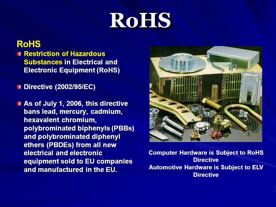 RoHS Restriction of Hazardous Substances in Electrical and Electronic Equipment (RoHS) Directive (2002/95/EC) As of July 1, 2006, this directive bans lead, mercury, cadmium, hexavalent chromium, polybrominated biphenyls (PBBs) and polybrominated diphenyl ethers (PBDEs) from all new electrical and electronic equipment sold to EU companies and manufactured in the EU.