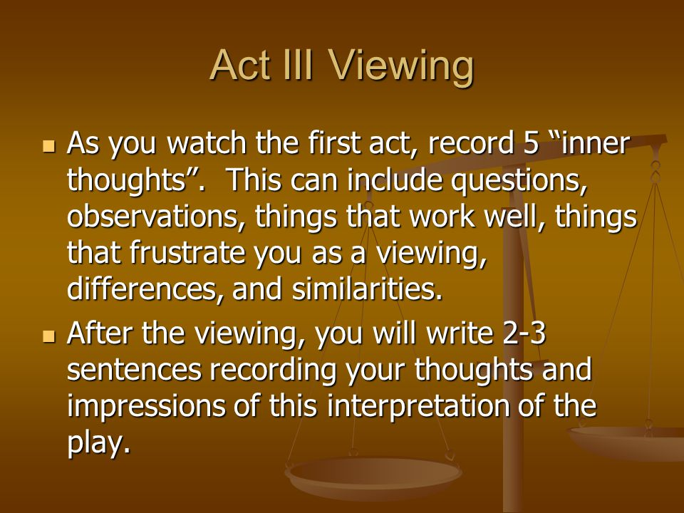 Act III Viewing As you watch the first act, record 5 inner thoughts. This can include questions, observations, things that work well, things that frus