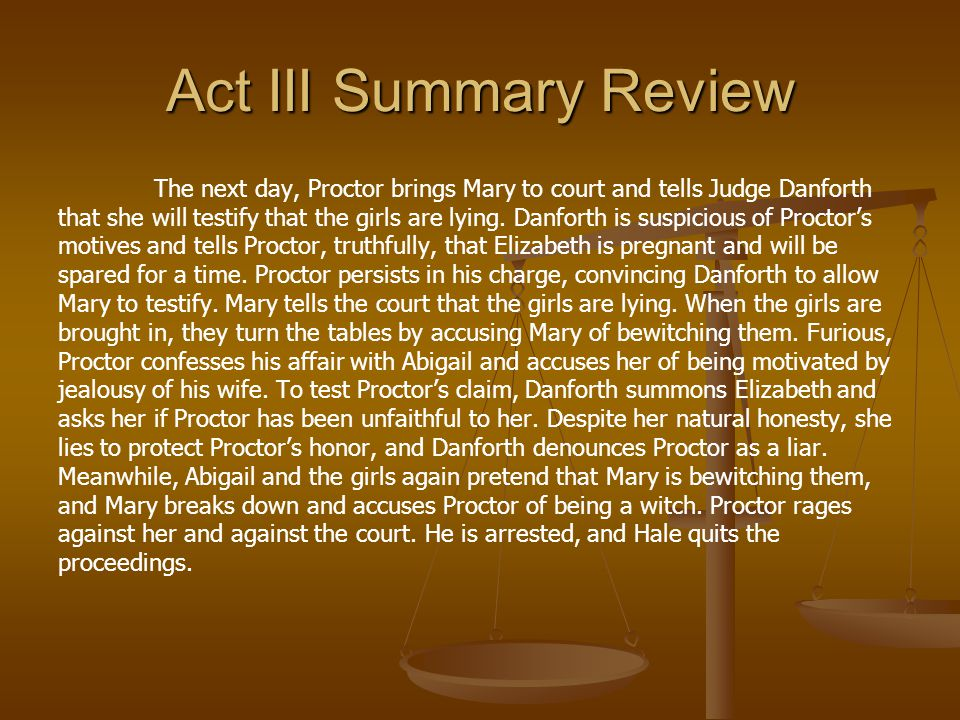 Act III Summary Review The next day, Proctor brings Mary to court and tells Judge Danforth that she will testify that the girls are lying. Danforth is