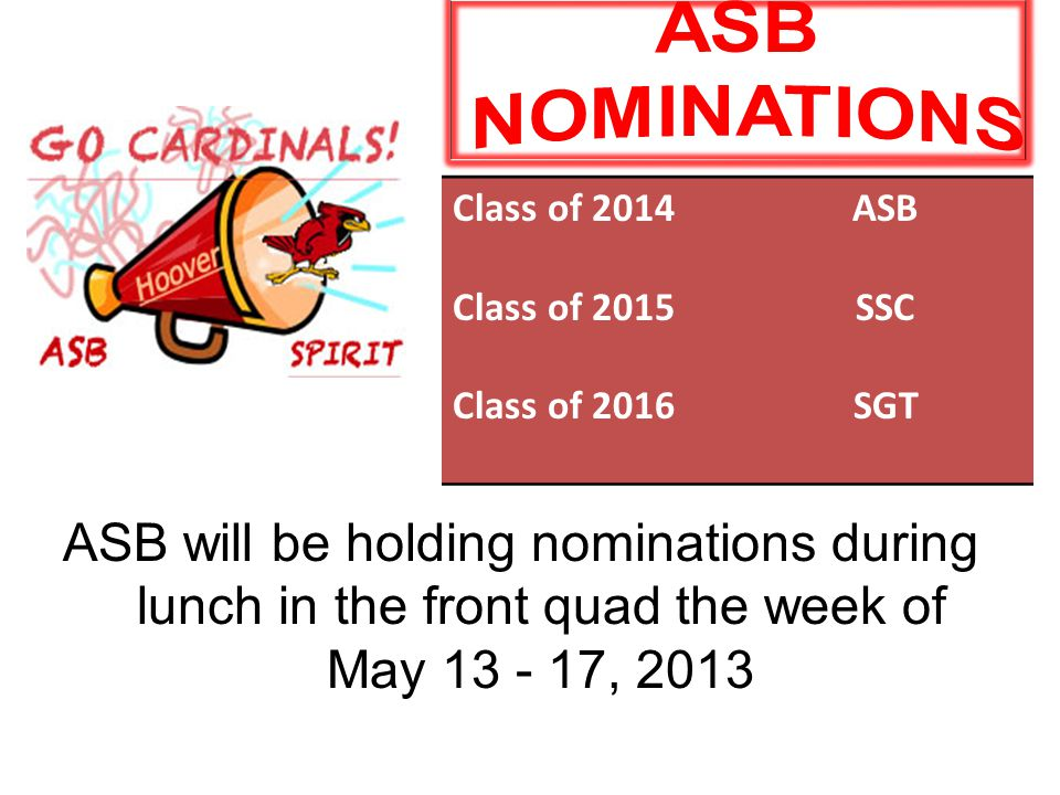 ASB will be holding nominations during lunch in the front quad the week of May 13 - 17, 2013 Class of 2014 Class of 2015 Class of 2016 ASB SSC SGT