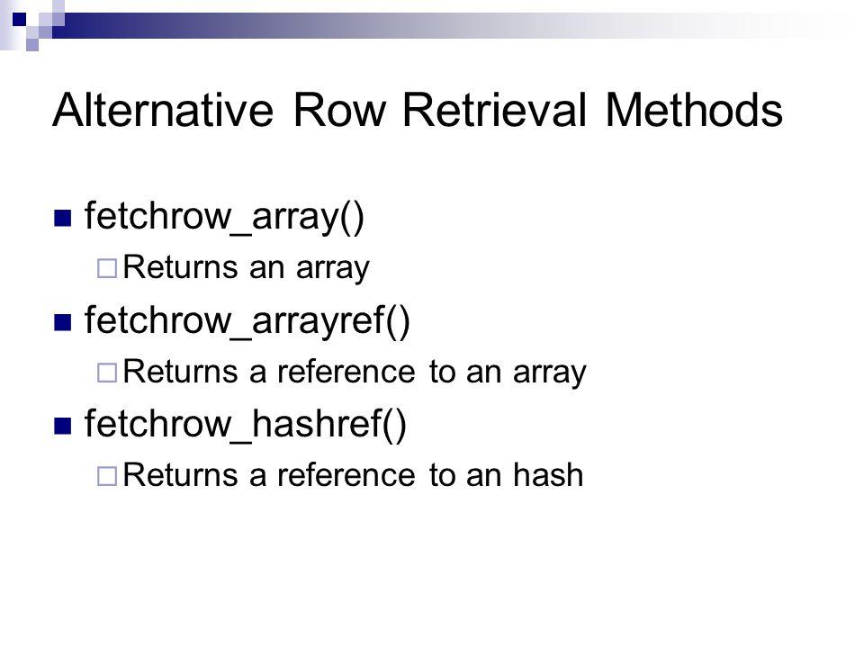 Alternative Row Retrieval Methods fetchrow_array() Returns an array fetchrow_arrayref() Returns a reference to an array fetchrow_hashref() Returns a r